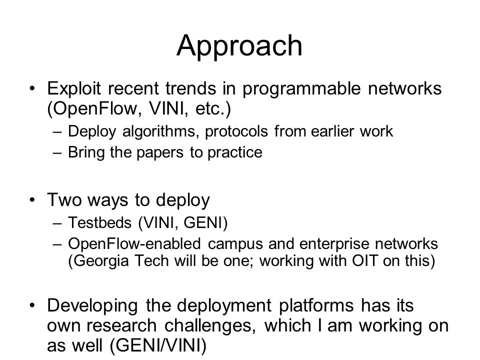Approach Exploit recent trends in programmable networks (OpenFlow, VINI, etc.) –Deploy algorithms, protocols from earlier work –Bring the papers to practice Two ways to deploy –Testbeds (VINI, GENI) –OpenFlow-enabled campus and enterprise networks (Georgia Tech will be one; working with OIT on this) Developing the deployment platforms has its own research challenges, which I am working on as well (GENI/VINI)