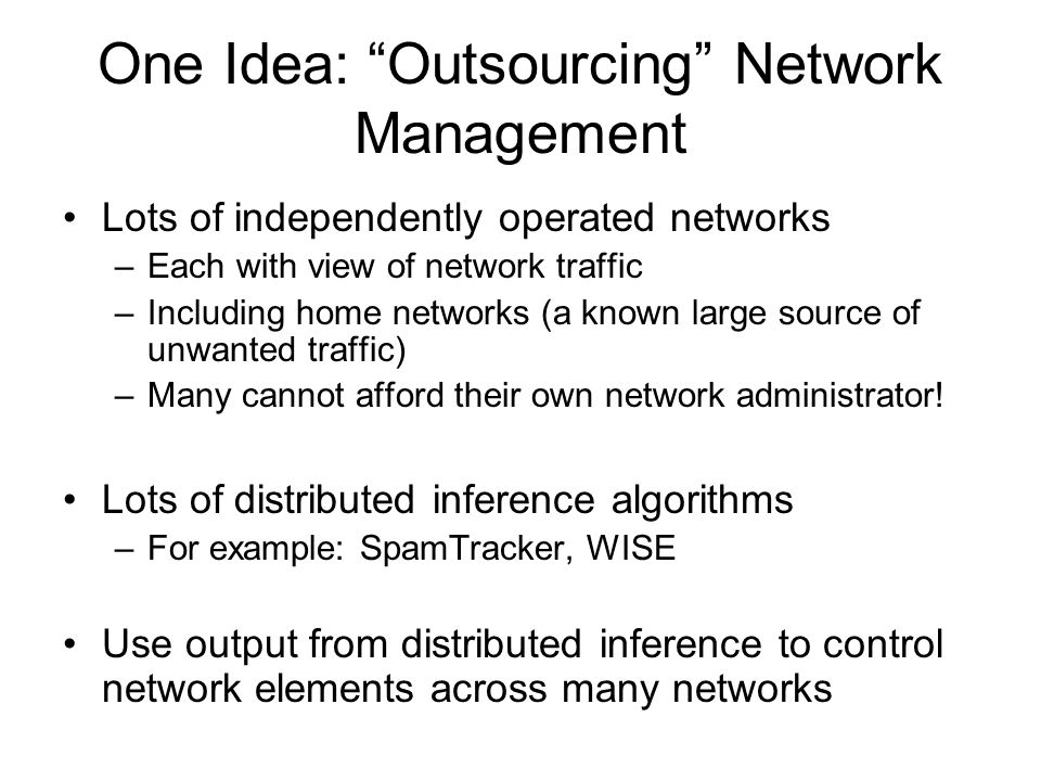 One Idea: Outsourcing Network Management Lots of independently operated networks –Each with view of network traffic –Including home networks (a known large source of unwanted traffic) –Many cannot afford their own network administrator.