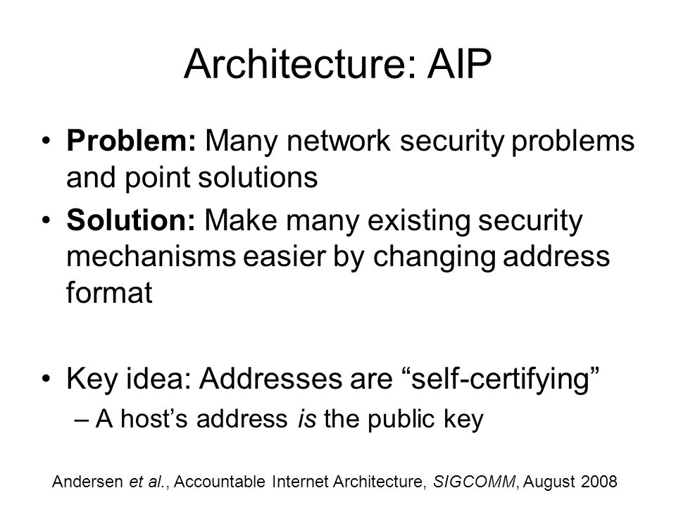 Architecture: AIP Problem: Many network security problems and point solutions Solution: Make many existing security mechanisms easier by changing address format Key idea: Addresses are self-certifying –A hosts address is the public key Andersen et al., Accountable Internet Architecture, SIGCOMM, August 2008