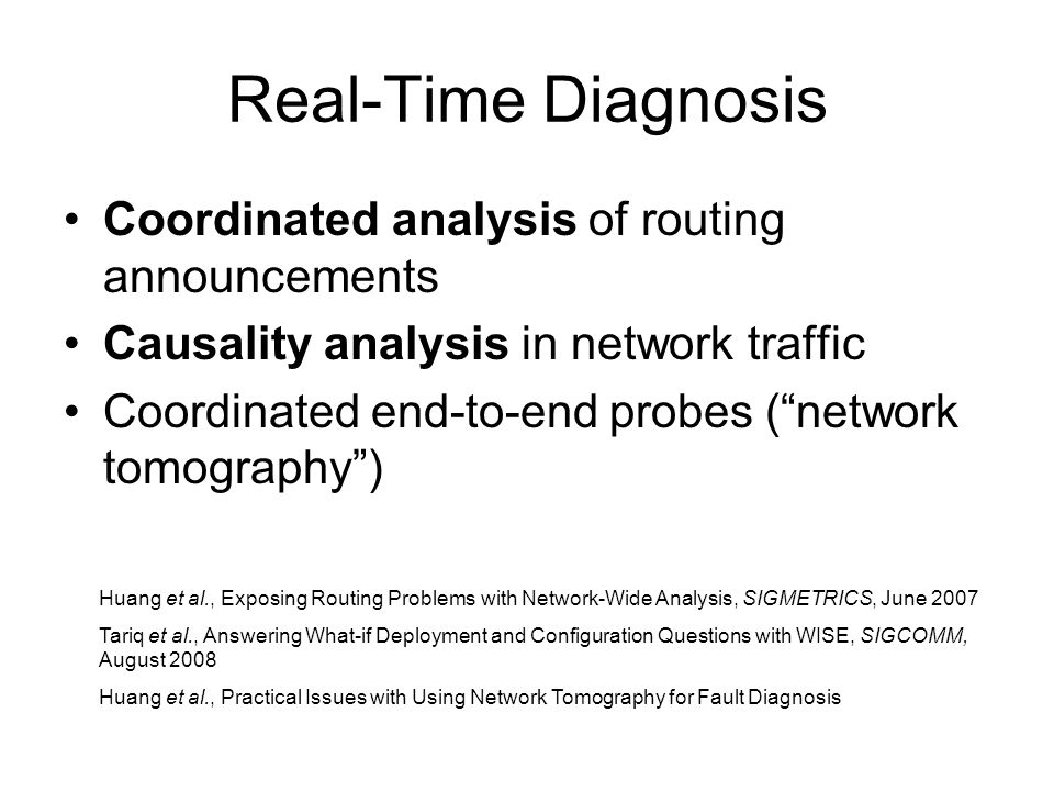 Real-Time Diagnosis Coordinated analysis of routing announcements Causality analysis in network traffic Coordinated end-to-end probes (network tomography) Huang et al., Exposing Routing Problems with Network-Wide Analysis, SIGMETRICS, June 2007 Tariq et al., Answering What-if Deployment and Configuration Questions with WISE, SIGCOMM, August 2008 Huang et al., Practical Issues with Using Network Tomography for Fault Diagnosis