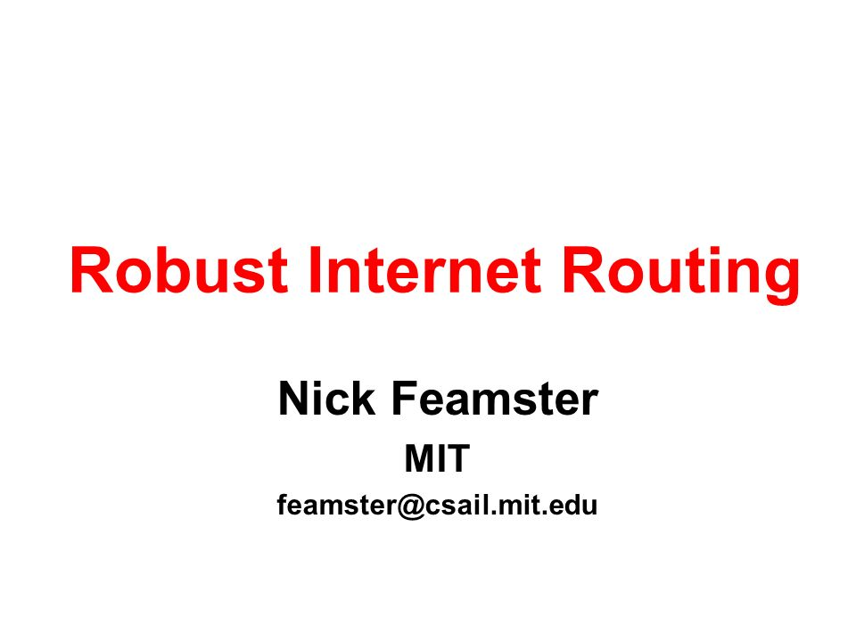 Nick Feamster MIT feamster@csail.mit.edu Robust Internet Routing