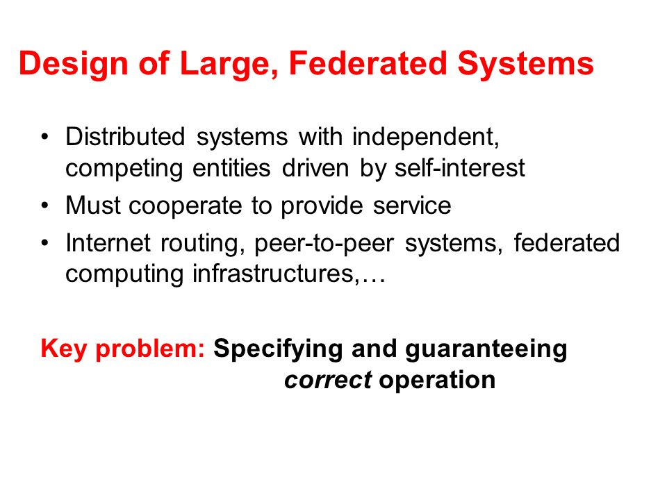 Design of Large, Federated Systems Distributed systems with independent, competing entities driven by self-interest Must cooperate to provide service Internet routing, peer-to-peer systems, federated computing infrastructures,… Key problem: Specifying and guaranteeing correct operation