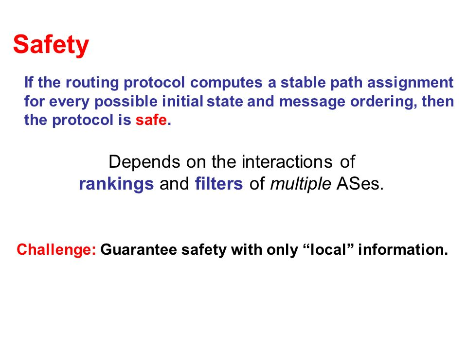 Safety If the routing protocol computes a stable path assignment for every possible initial state and message ordering, then the protocol is safe.