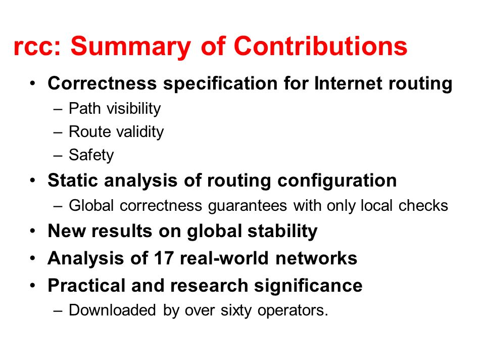 rcc: Summary of Contributions Correctness specification for Internet routing –Path visibility –Route validity –Safety Static analysis of routing confi
