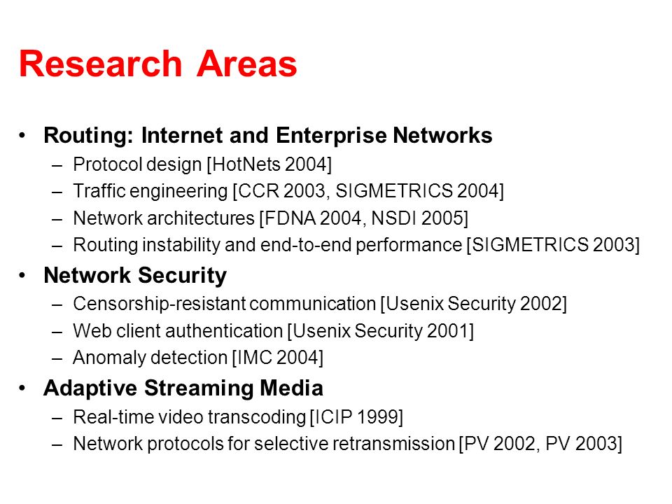 Research Areas Routing: Internet and Enterprise Networks –Protocol design [HotNets 2004] –Traffic engineering [CCR 2003, SIGMETRICS 2004] –Network architectures [FDNA 2004, NSDI 2005] –Routing instability and end-to-end performance [SIGMETRICS 2003] Network Security –Censorship-resistant communication [Usenix Security 2002] –Web client authentication [Usenix Security 2001] –Anomaly detection [IMC 2004] Adaptive Streaming Media –Real-time video transcoding [ICIP 1999] –Network protocols for selective retransmission [PV 2002, PV 2003]