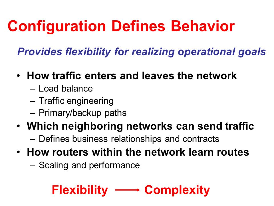 Configuration Defines Behavior How traffic enters and leaves the network –Load balance –Traffic engineering –Primary/backup paths Which neighboring networks can send traffic –Defines business relationships and contracts How routers within the network learn routes –Scaling and performance Provides flexibility for realizing operational goals FlexibilityComplexity