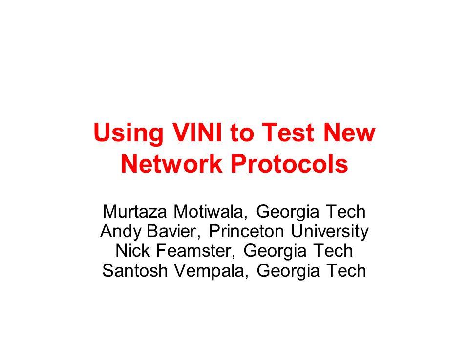 Using VINI to Test New Network Protocols Murtaza Motiwala, Georgia Tech Andy Bavier, Princeton University Nick Feamster, Georgia Tech Santosh Vempala, Georgia Tech