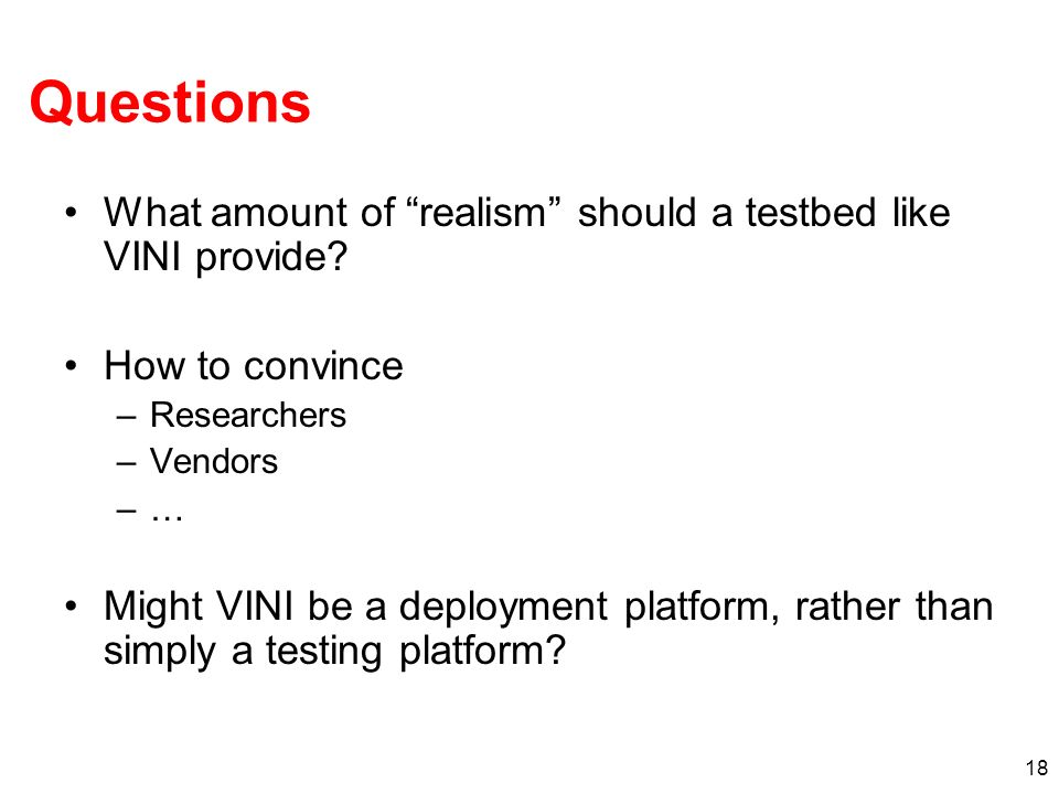 18 Questions What amount of realism should a testbed like VINI provide.