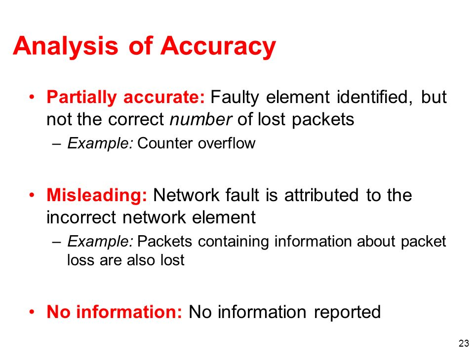 23 Analysis of Accuracy Partially accurate: Faulty element identified, but not the correct number of lost packets –Example: Counter overflow Misleading: Network fault is attributed to the incorrect network element –Example: Packets containing information about packet loss are also lost No information: No information reported
