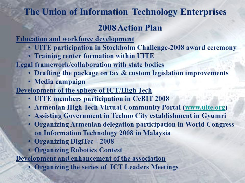 The Union of Information Technology Enterprises 2008 Action Plan Education and workforce development UITE participation in Stockholm Challenge-2008 award ceremony Training center formation within UITE Legal framework/collaboration with state bodies Drafting the package on tax & custom legislation improvements Media campaign Development of the sphere of ICT/High Tech UITE members participation in CeBIT 2008 Armenian High Tech Virtual Community Portal (www.uite.org)www.uite.org Assisting Government in Techno City establishment in Gyumri Organizing Armenian delegation participation in World Congress on Information Technology 2008 in Malaysia Organizing DigiTec - 2008 Organizing Robotics Contest Development and enhancement of the association Organizing the series of ICT Leaders Meetings
