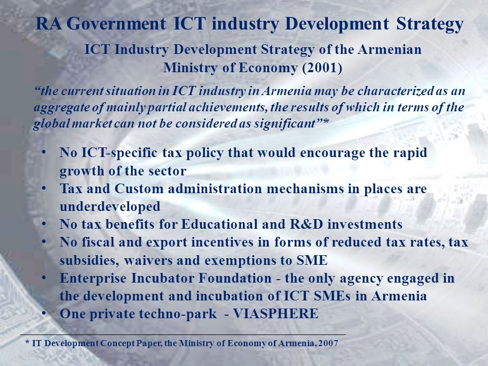 ICT Industry Development Strategy of the Armenian Ministry of Economy (2001) No ICT-specific tax policy that would encourage the rapid growth of the s