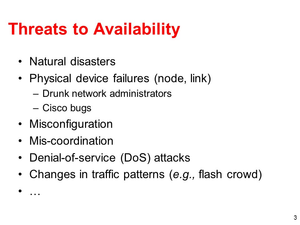 3 Threats to Availability Natural disasters Physical device failures (node, link) –Drunk network administrators –Cisco bugs Misconfiguration Mis-coordination Denial-of-service (DoS) attacks Changes in traffic patterns (e.g., flash crowd) …
