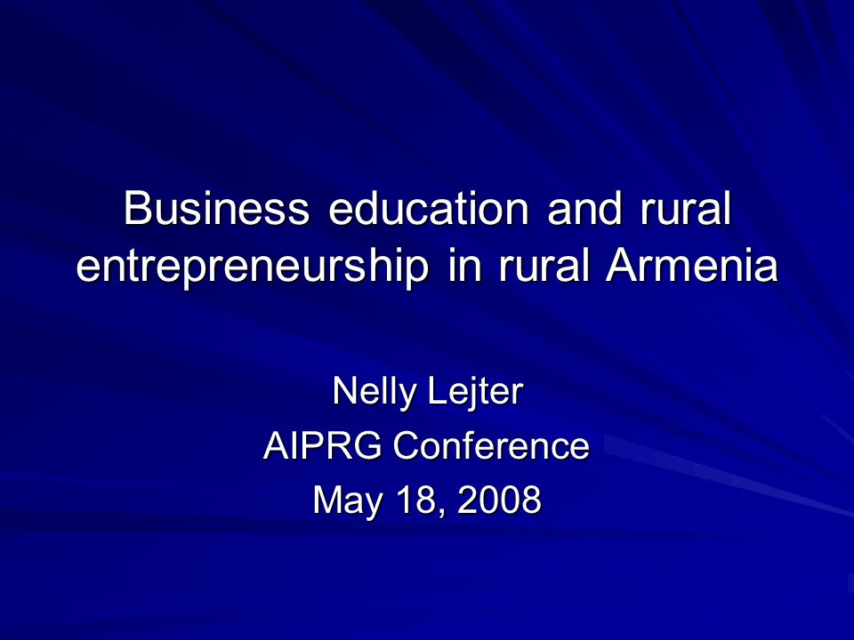 Business education and rural entrepreneurship in rural Armenia Nelly Lejter AIPRG Conference May 18, 2008