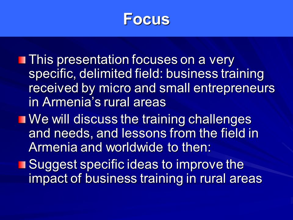 Focus This presentation focuses on a very specific, delimited field: business training received by micro and small entrepreneurs in Armenias rural areas We will discuss the training challenges and needs, and lessons from the field in Armenia and worldwide to then: Suggest specific ideas to improve the impact of business training in rural areas