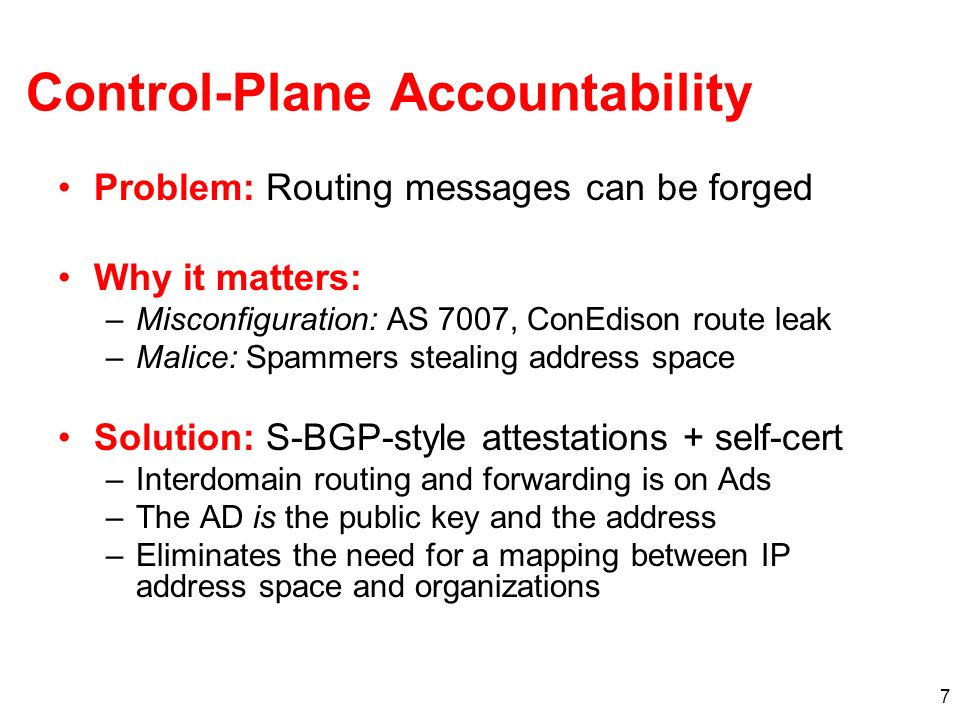 7 Control-Plane Accountability Problem: Routing messages can be forged Why it matters: –Misconfiguration: AS 7007, ConEdison route leak –Malice: Spammers stealing address space Solution: S-BGP-style attestations + self-cert –Interdomain routing and forwarding is on Ads –The AD is the public key and the address –Eliminates the need for a mapping between IP address space and organizations