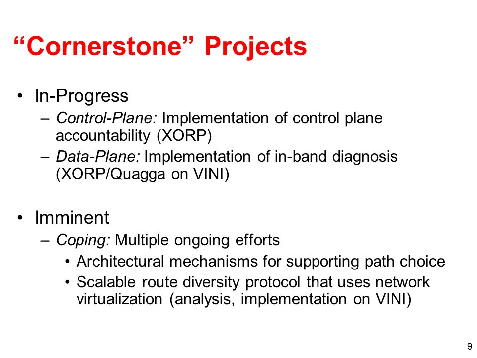 9 Cornerstone Projects In-Progress –Control-Plane: Implementation of control plane accountability (XORP) –Data-Plane: Implementation of in-band diagnosis (XORP/Quagga on VINI) Imminent –Coping: Multiple ongoing efforts Architectural mechanisms for supporting path choice Scalable route diversity protocol that uses network virtualization (analysis, implementation on VINI)