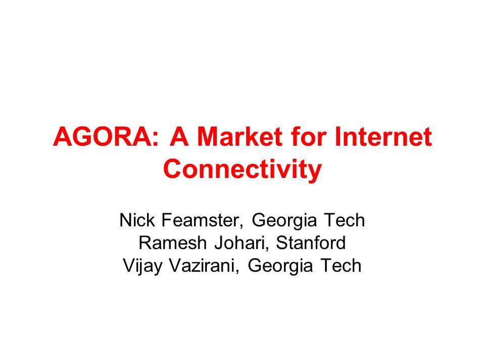 AGORA: A Market for Internet Connectivity Nick Feamster, Georgia Tech Ramesh Johari, Stanford Vijay Vazirani, Georgia Tech
