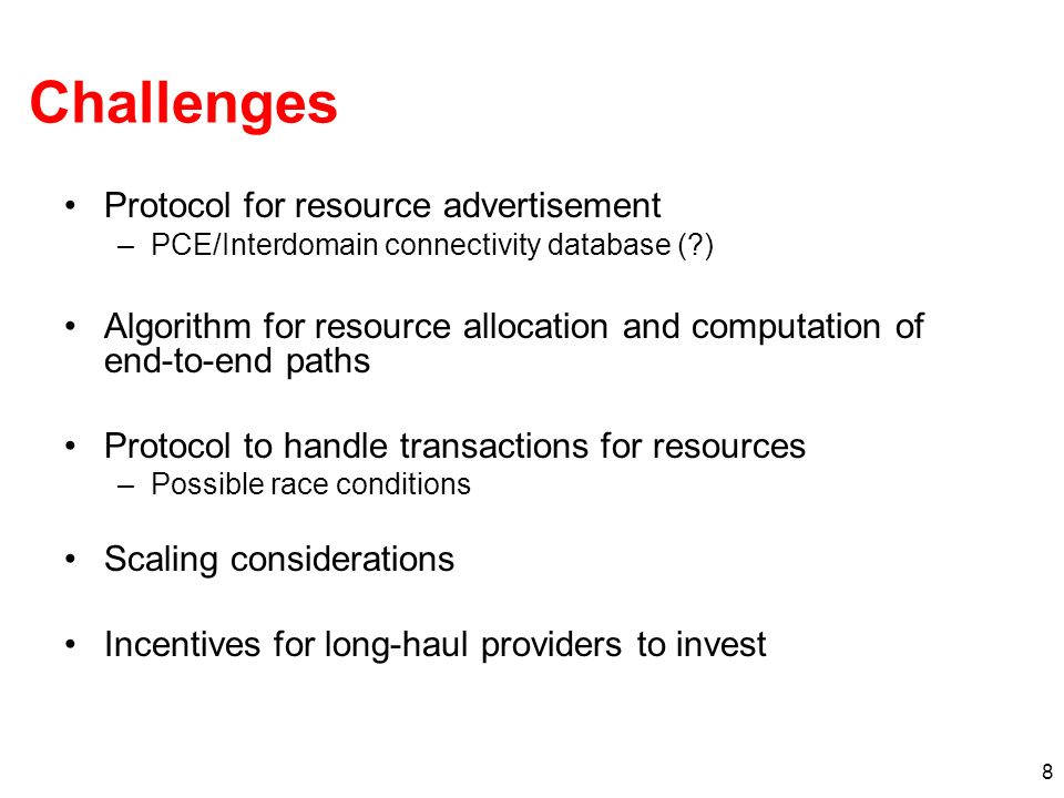 8 Challenges Protocol for resource advertisement –PCE/Interdomain connectivity database ( ) Algorithm for resource allocation and computation of end-to-end paths Protocol to handle transactions for resources –Possible race conditions Scaling considerations Incentives for long-haul providers to invest