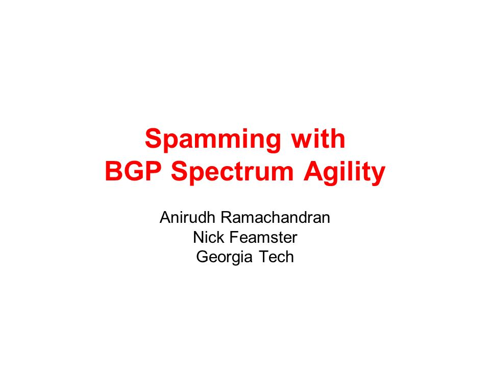 Spamming with BGP Spectrum Agility Anirudh Ramachandran Nick Feamster Georgia Tech