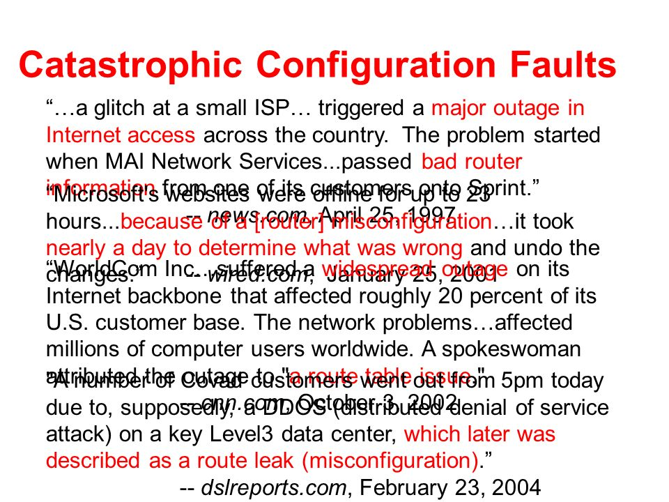 Catastrophic Configuration Faults …a glitch at a small ISP… triggered a major outage in Internet access across the country.