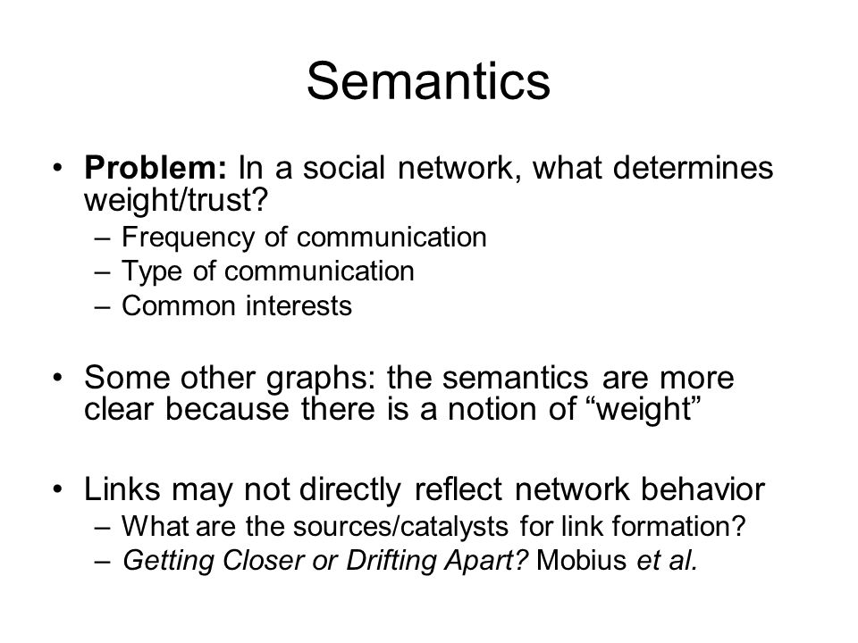 Semantics Problem: In a social network, what determines weight/trust? –Frequency of communication –Type of communication –Common interests Some other