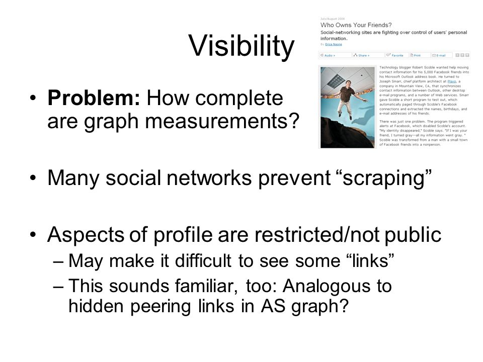 Visibility Problem: How complete are graph measurements? Many social networks prevent scraping Aspects of profile are restricted/not public –May make