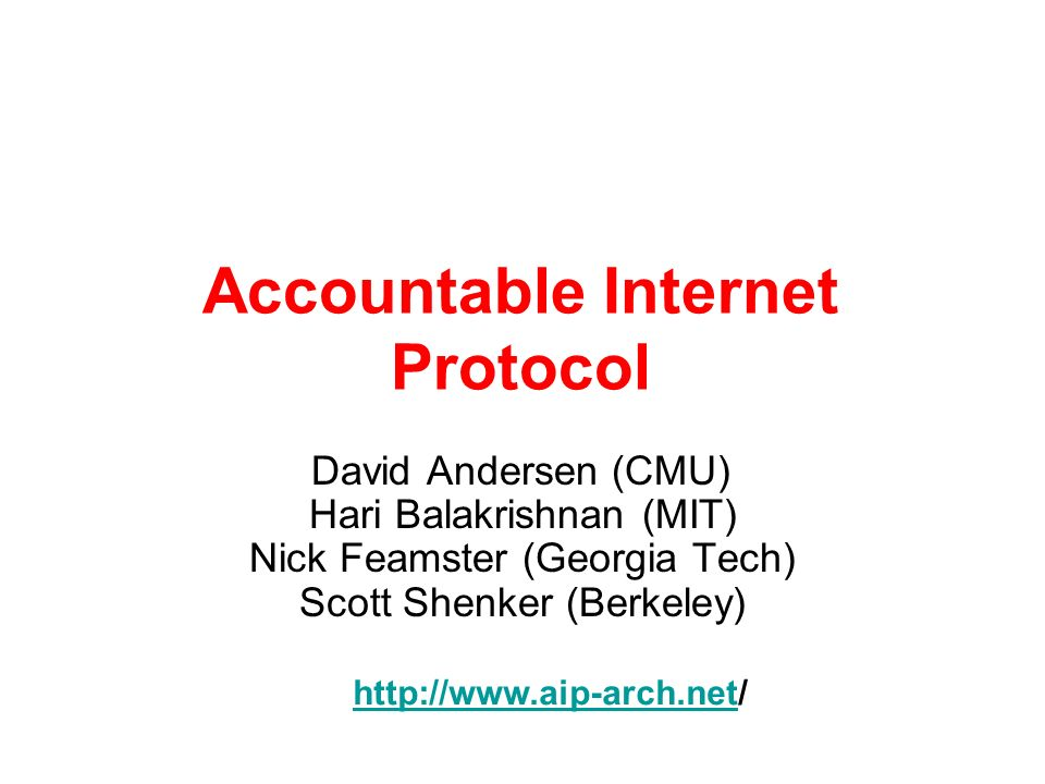 Accountable Internet Protocol David Andersen (CMU) Hari Balakrishnan (MIT) Nick Feamster (Georgia Tech) Scott Shenker (Berkeley) http://www.aip-arch.n