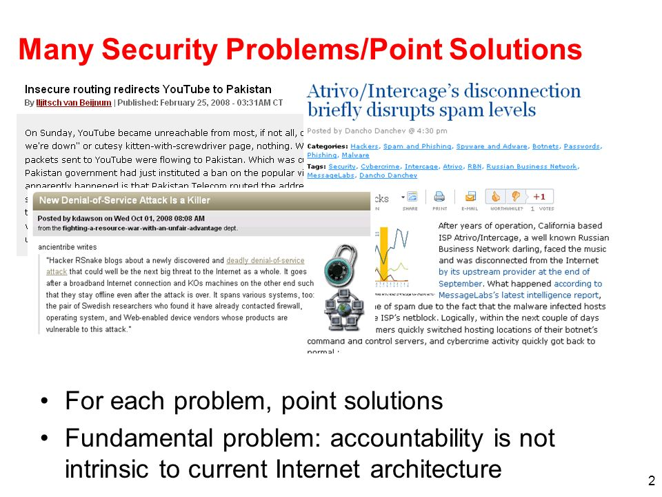 2 Many Security Problems/Point Solutions For each problem, point solutions Fundamental problem: accountability is not intrinsic to current Internet architecture
