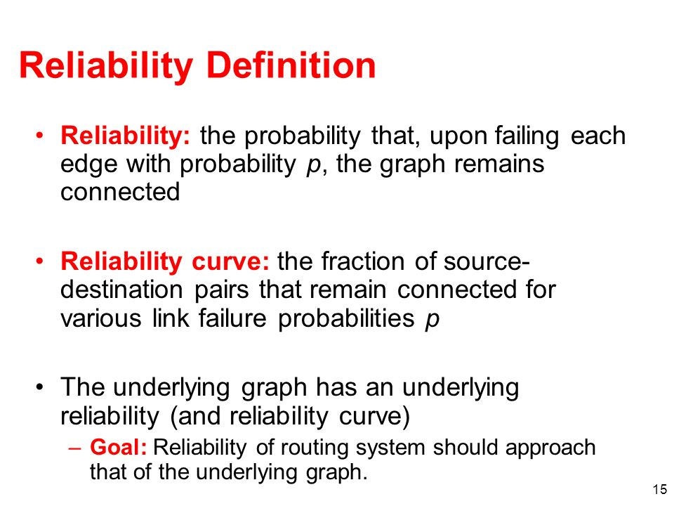 15 Reliability Definition Reliability: the probability that, upon failing each edge with probability p, the graph remains connected Reliability curve: the fraction of source- destination pairs that remain connected for various link failure probabilities p The underlying graph has an underlying reliability (and reliability curve) –Goal: Reliability of routing system should approach that of the underlying graph.