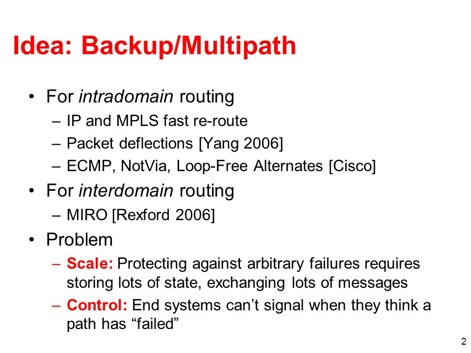 2 Idea: Backup/Multipath For intradomain routing –IP and MPLS fast re-route –Packet deflections [Yang 2006] –ECMP, NotVia, Loop-Free Alternates [Cisco] For interdomain routing –MIRO [Rexford 2006] Problem –Scale: Protecting against arbitrary failures requires storing lots of state, exchanging lots of messages –Control: End systems cant signal when they think a path has failed