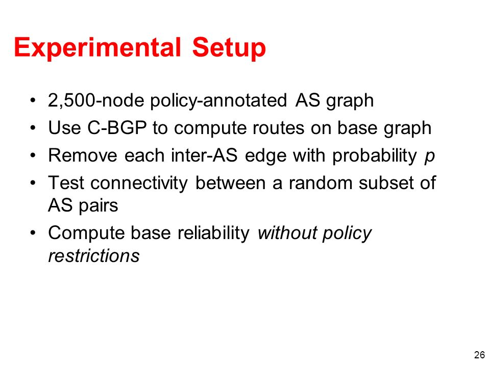 26 Experimental Setup 2,500-node policy-annotated AS graph Use C-BGP to compute routes on base graph Remove each inter-AS edge with probability p Test connectivity between a random subset of AS pairs Compute base reliability without policy restrictions