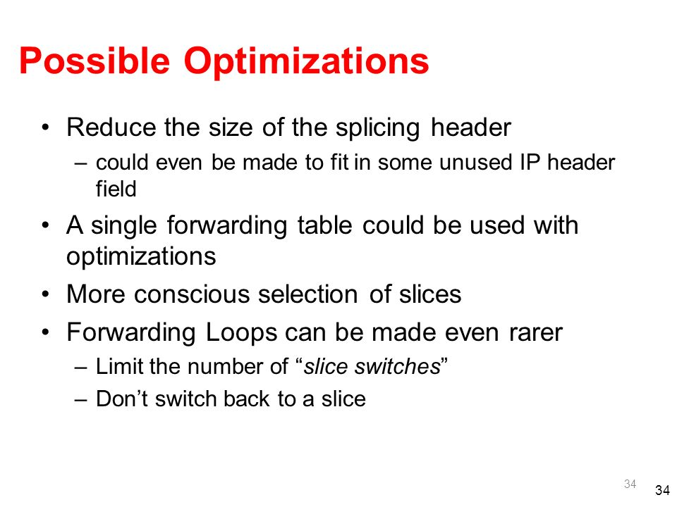 34 Possible Optimizations Reduce the size of the splicing header –could even be made to fit in some unused IP header field A single forwarding table could be used with optimizations More conscious selection of slices Forwarding Loops can be made even rarer –Limit the number of slice switches –Dont switch back to a slice 34