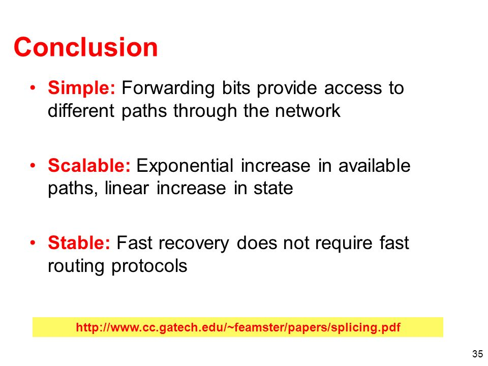 35 Conclusion Simple: Forwarding bits provide access to different paths through the network Scalable: Exponential increase in available paths, linear increase in state Stable: Fast recovery does not require fast routing protocols
