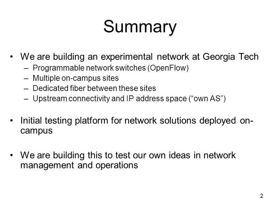 2 Summary We are building an experimental network at Georgia Tech –Programmable network switches (OpenFlow) –Multiple on-campus sites –Dedicated fiber