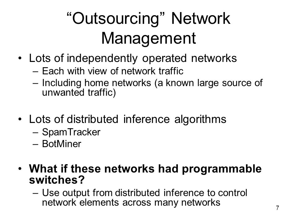 7 Outsourcing Network Management Lots of independently operated networks –Each with view of network traffic –Including home networks (a known large source of unwanted traffic) Lots of distributed inference algorithms –SpamTracker –BotMiner What if these networks had programmable switches.