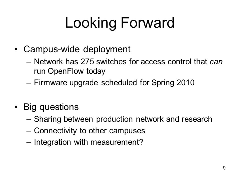 9 Looking Forward Campus-wide deployment –Network has 275 switches for access control that can run OpenFlow today –Firmware upgrade scheduled for Spring 2010 Big questions –Sharing between production network and research –Connectivity to other campuses –Integration with measurement