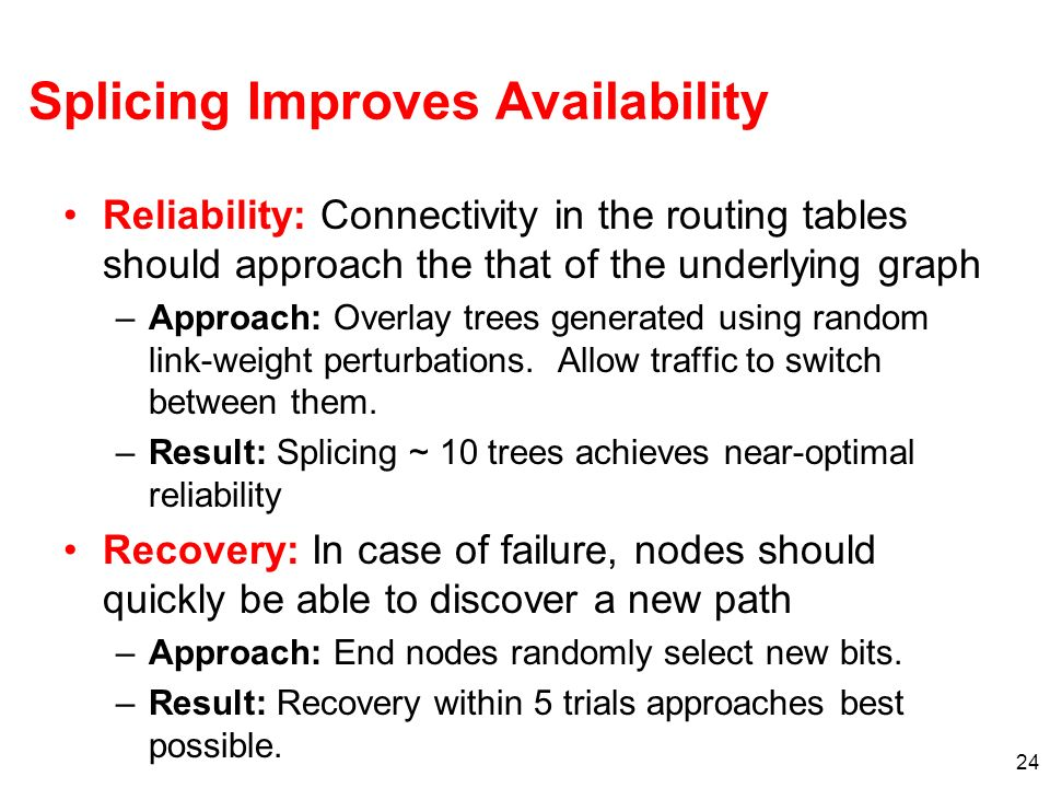 24 Splicing Improves Availability Reliability: Connectivity in the routing tables should approach the that of the underlying graph –Approach: Overlay