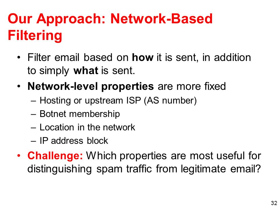 32 Our Approach: Network-Based Filtering Filter email based on how it is sent, in addition to simply what is sent. Network-level properties are more f