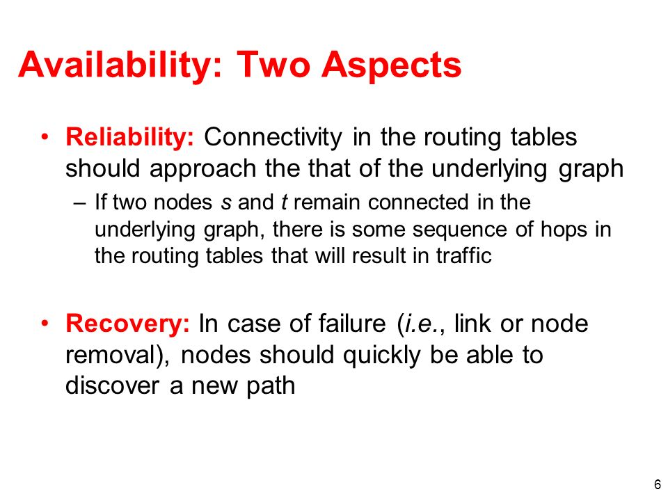 6 Availability: Two Aspects Reliability: Connectivity in the routing tables should approach the that of the underlying graph –If two nodes s and t rem