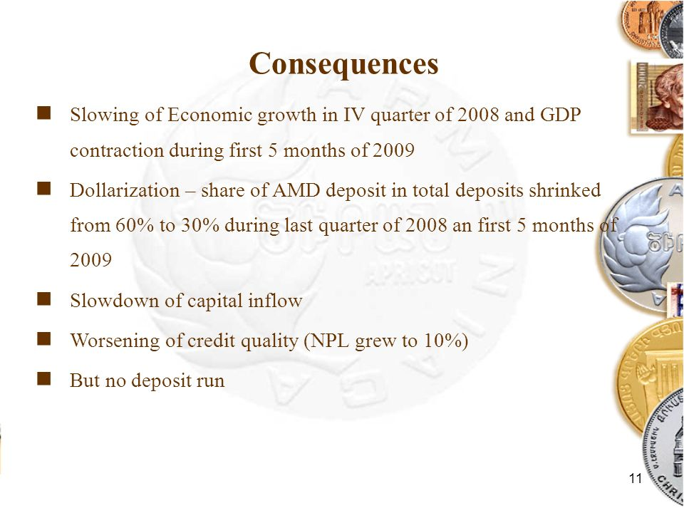 11 Consequences Slowing of Economic growth in IV quarter of 2008 and GDP contraction during first 5 months of 2009 Dollarization – share of AMD deposit in total deposits shrinked from 60% to 30% during last quarter of 2008 an first 5 months of 2009 Slowdown of capital inflow Worsening of credit quality (NPL grew to 10%) But no deposit run