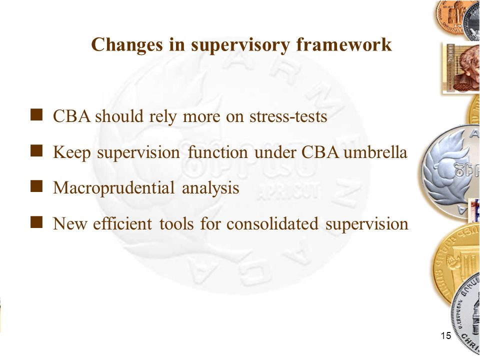 15 Changes in supervisory framework CBA should rely more on stress-tests Keep supervision function under CBA umbrella Macroprudential analysis New eff
