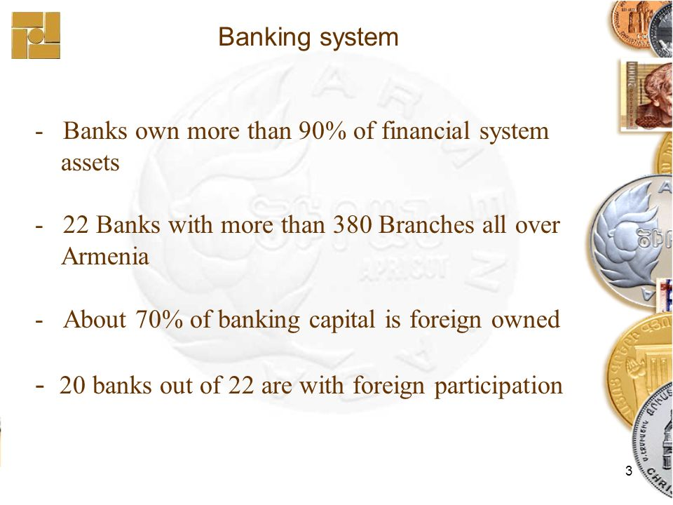 3 - Banks own more than 90% of financial system assets - 22 Banks with more than 380 Branches all over Armenia - About 70% of banking capital is foreign owned - 20 banks out of 22 are with foreign participation Banking system