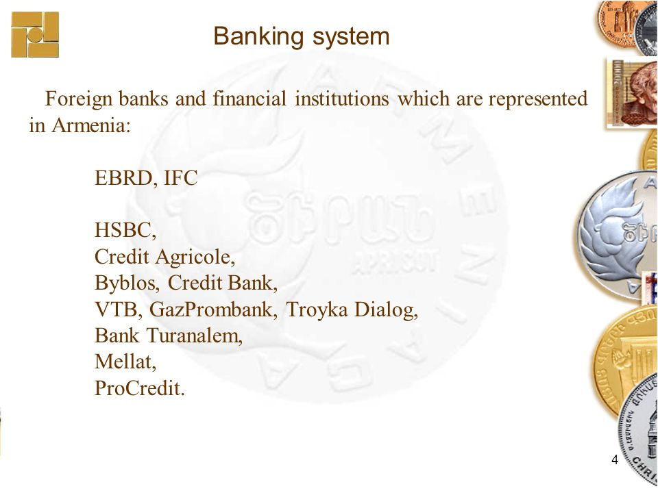 4 Foreign banks and financial institutions which are represented in Armenia: EBRD, IFC HSBC, Credit Agricole, Byblos, Credit Bank, VTB, GazPrombank, T