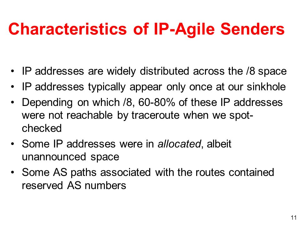 11 Characteristics of IP-Agile Senders IP addresses are widely distributed across the /8 space IP addresses typically appear only once at our sinkhole Depending on which /8, 60-80% of these IP addresses were not reachable by traceroute when we spot- checked Some IP addresses were in allocated, albeit unannounced space Some AS paths associated with the routes contained reserved AS numbers