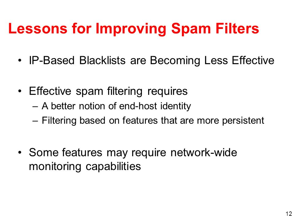 12 Lessons for Improving Spam Filters IP-Based Blacklists are Becoming Less Effective Effective spam filtering requires –A better notion of end-host identity –Filtering based on features that are more persistent Some features may require network-wide monitoring capabilities