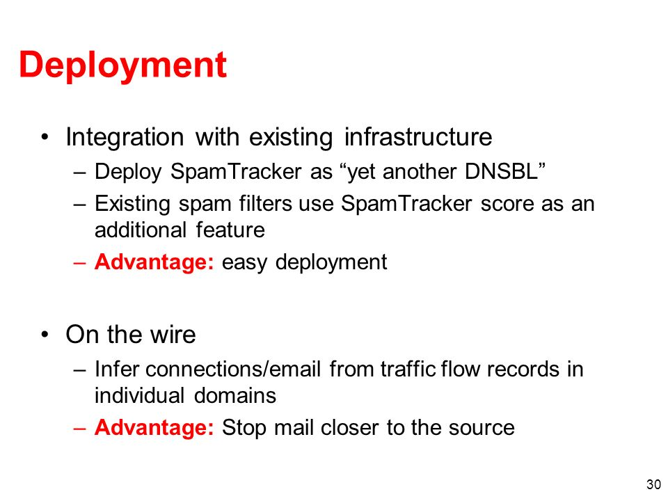30 Deployment Integration with existing infrastructure –Deploy SpamTracker as yet another DNSBL –Existing spam filters use SpamTracker score as an additional feature –Advantage: easy deployment On the wire –Infer connections/ from traffic flow records in individual domains –Advantage: Stop mail closer to the source