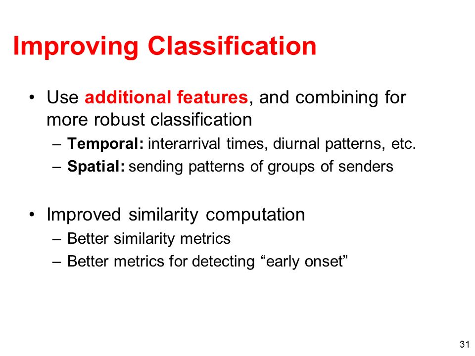 31 Improving Classification Use additional features, and combining for more robust classification –Temporal: interarrival times, diurnal patterns, etc.