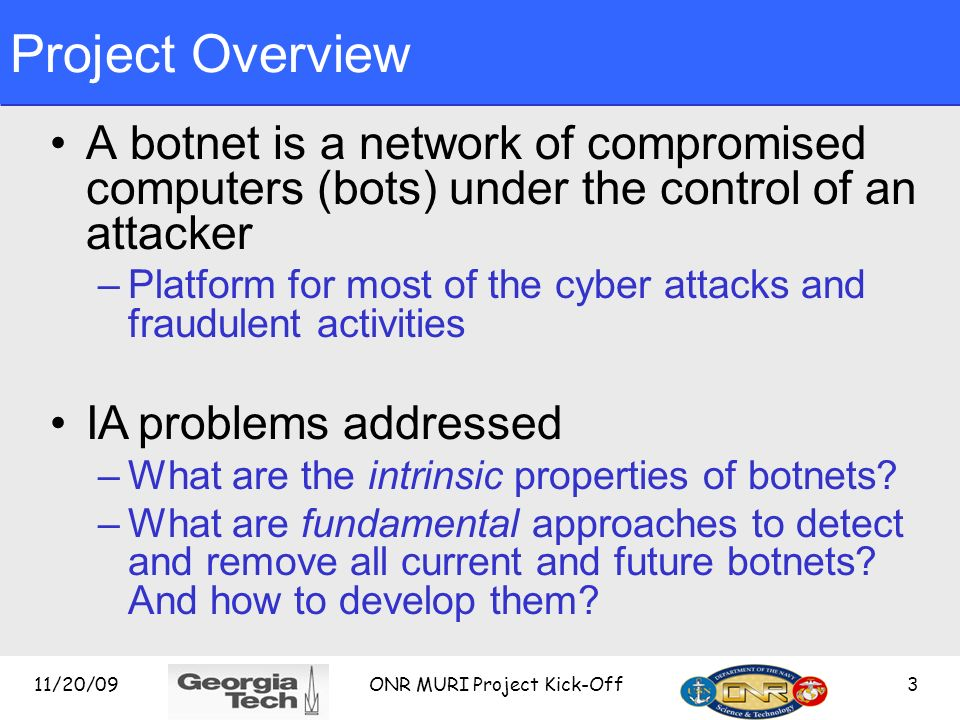 Project Overview A botnet is a network of compromised computers (bots) under the control of an attacker –Platform for most of the cyber attacks and fraudulent activities IA problems addressed –What are the intrinsic properties of botnets.