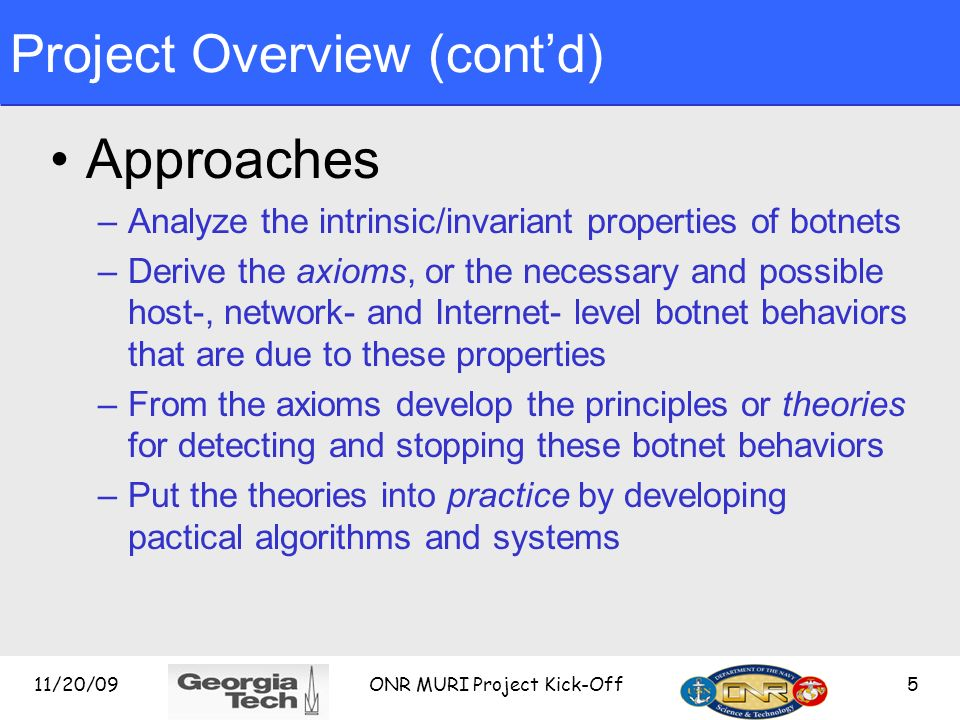 Project Overview (contd) Approaches –Analyze the intrinsic/invariant properties of botnets –Derive the axioms, or the necessary and possible host-, network- and Internet- level botnet behaviors that are due to these properties –From the axioms develop the principles or theories for detecting and stopping these botnet behaviors –Put the theories into practice by developing pactical algorithms and systems 11/20/095 ONR MURI Project Kick-Off