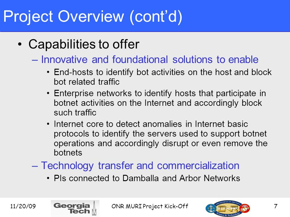 Project Overview (contd) Approach example –Analyze essential properties of botnet lifecycle E.g., botnets are valuable, long-term resources –Derive ax